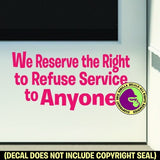 RESERVE THE RIGHT TO REFUSE SERVICE TO ANYONE Vinyl Decal Sticker