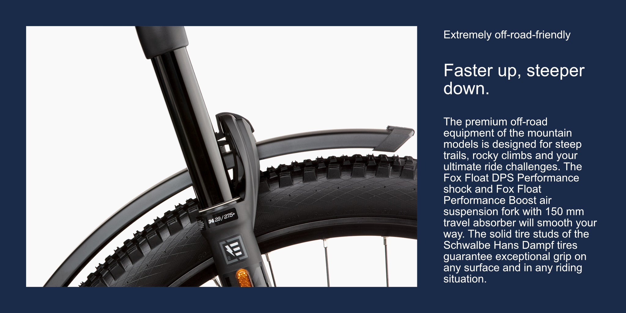 Extremely off-road-friendlyFaster up, steeper down.The premium off-road equipment of the mountain models is designed for steep trails, rocky climbs and your ultimate ride challenges. The Fox Float DPS Performance shock and Fox Float Performance Boost air suspension fork with 150 mm travel absorber will smooth your way. The solid tire studs of the Schwalbe Hans Dampf tires guarantee exceptional grip on any surface and in any riding situation.