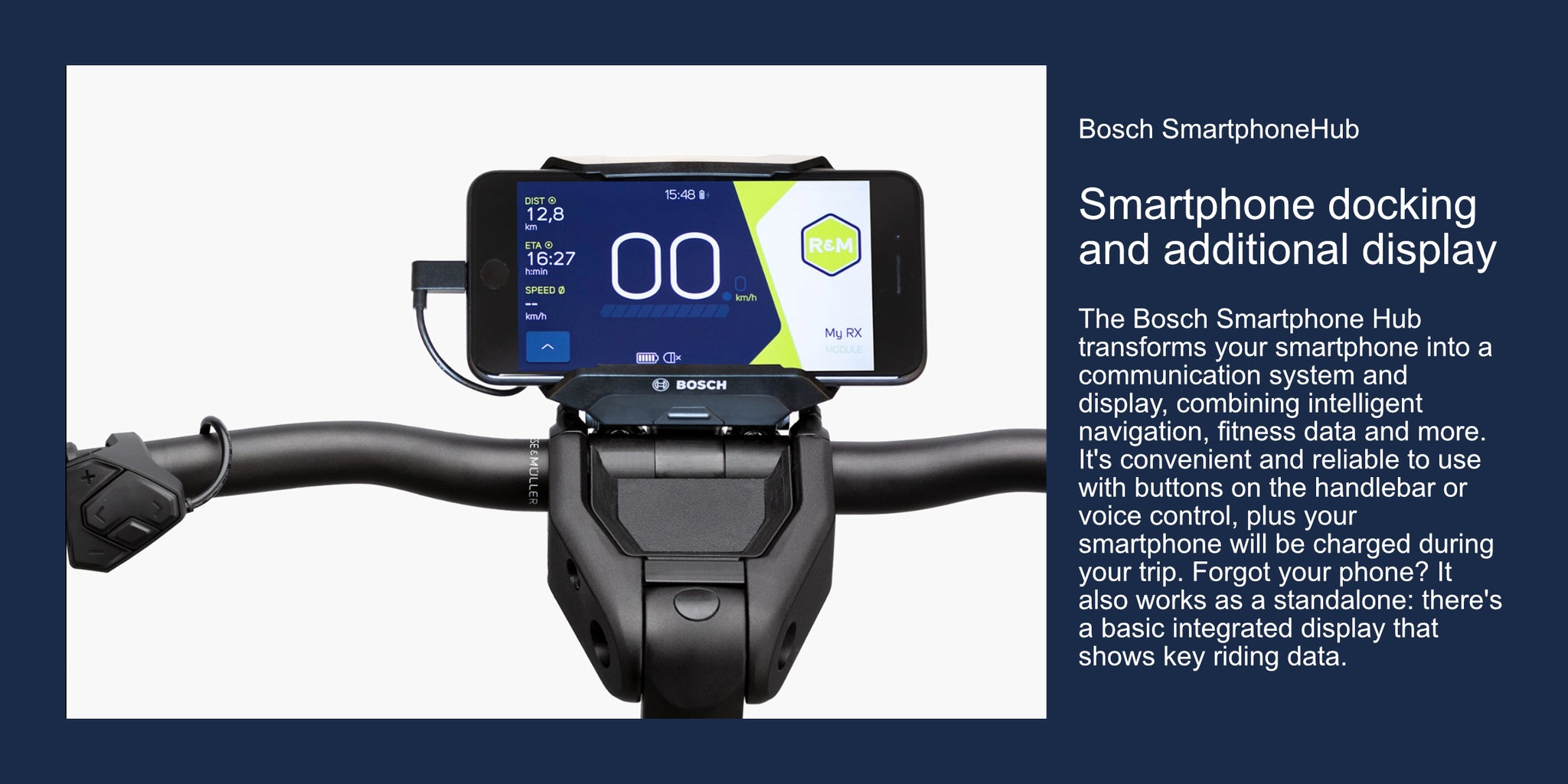 Bosch SmartphoneHubSmartphone docking and additional displayThe Bosch Smartphone Hub transforms your smartphone into a  communication system and display, combining intelligent navigation, fitness data and more. It's convenient and reliable to use with buttons on the handlebar or voice control, plus your smartphone will be charged during your trip. Forgot your phone? It also works as a standalone: there's  a basic integrated display that shows key riding data.