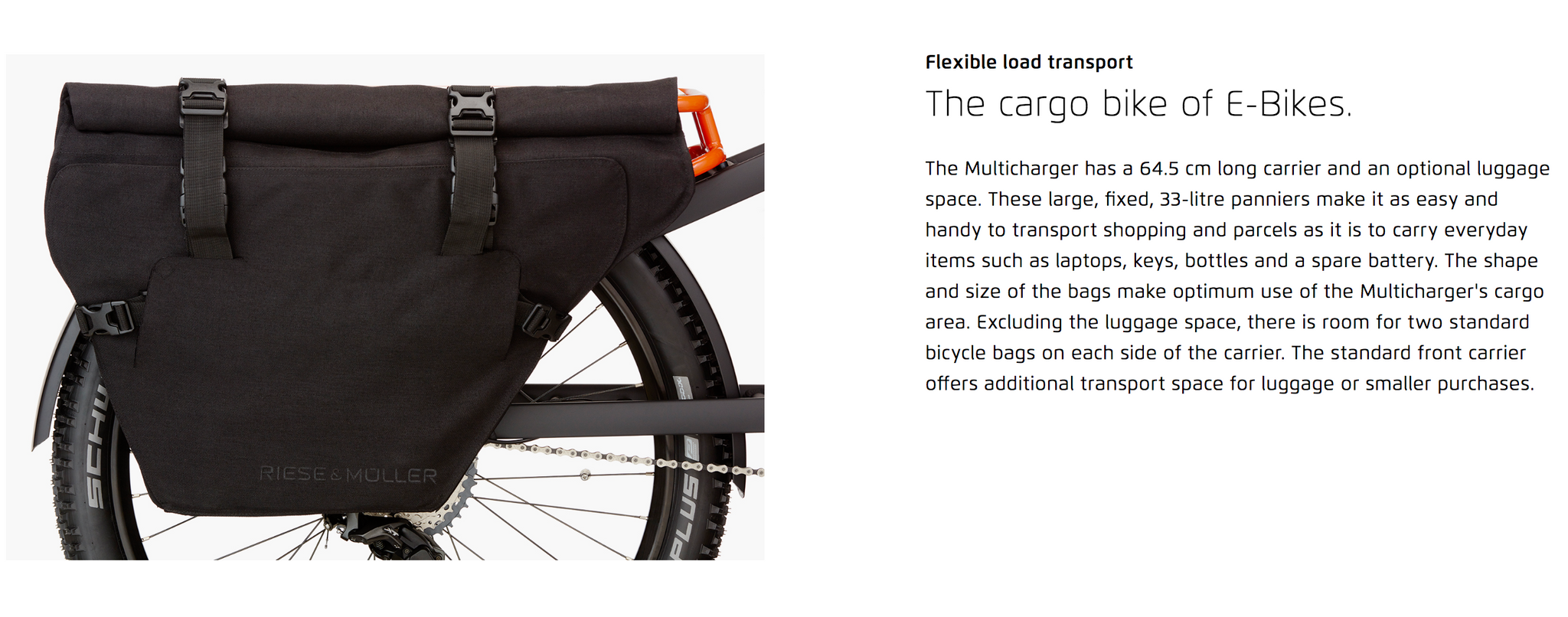 Flexible load transport  The cargo bike of E-Bikes. The Multicharger has a 64.5 cm long carrier and an optional luggage space. These large, fixed, 33-litre panniers make it as easy and handy to transport shopping and parcels as it is to carry everyday items such as laptops, keys, bottles and a spare battery. The shape and size of the bags make optimum use of the Multicharger's cargo area. Excluding the luggage space, there is room for two standard bicycle bags on each side of the carrier. The standard front carrier offers additional transport space for luggage or smaller purchases.