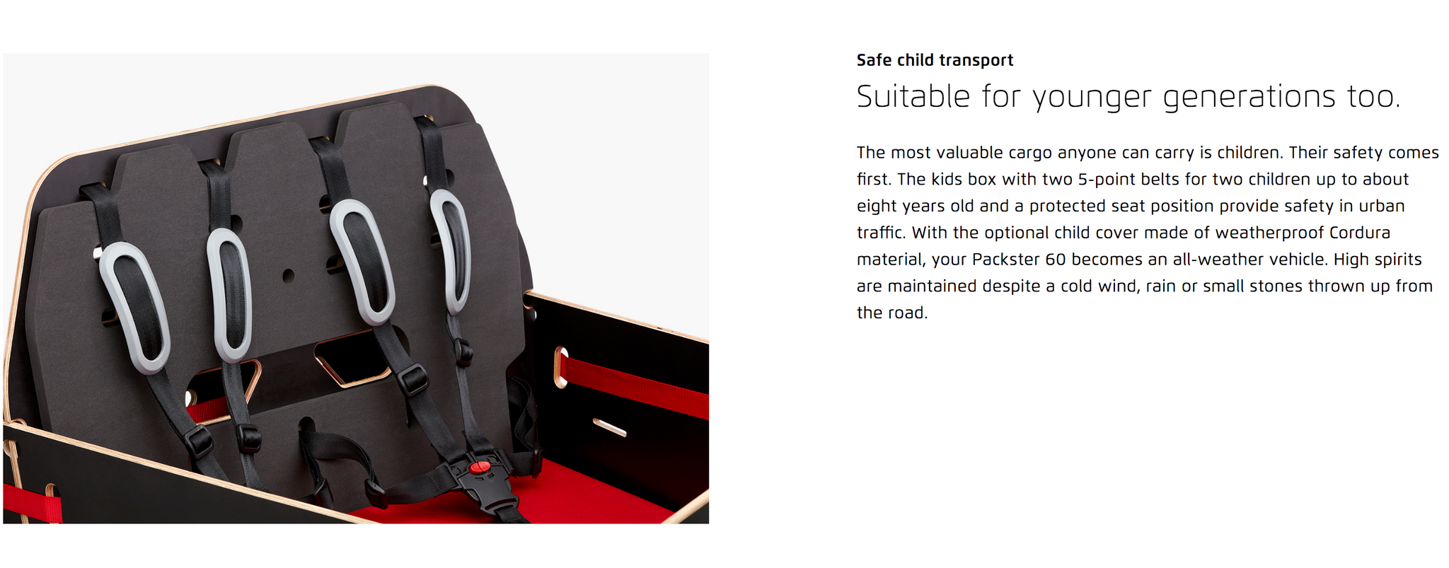 Safe child transport  Suitable for younger generations too. The most valuable cargo anyone can carry is children. Their safety comes first. The kids box with two 5-point belts for two children up to about eight years old and a protected seat position provide safety in urban traffic. With the optional child cover made of weatherproof Cordura material, your Packster 60 becomes an all-weather vehicle. High spirits are maintained despite a cold wind, rain or small stones thrown up from the road.