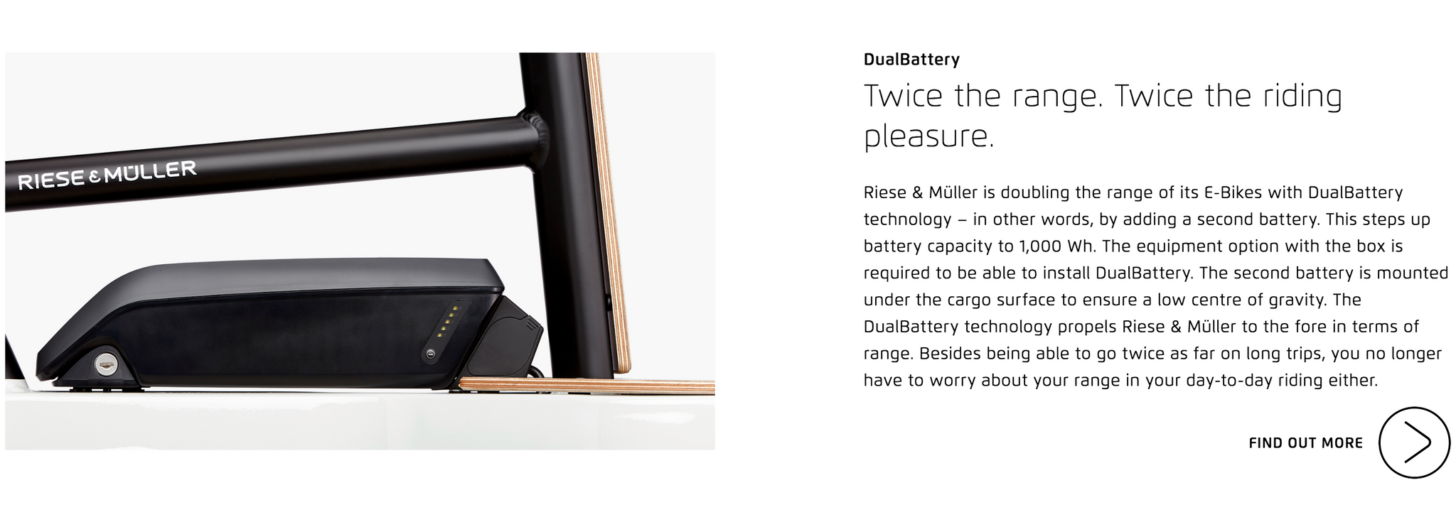 DualBattery  Twice the range. Twice the riding pleasure. Riese & Müller is doubling the range of its E-Bikes with DualBattery technology – in other words, by adding a second battery. This steps up battery capacity to 1,000 Wh. The equipment option with the box is required to be able to install DualBattery. The second battery is mounted under the cargo surface to ensure a low centre of gravity. The DualBattery technology propels Riese & Müller to the fore in terms of range. Besides being able to go twice as far on long trips, you no longer have to worry about your range in your day-to-day riding either.