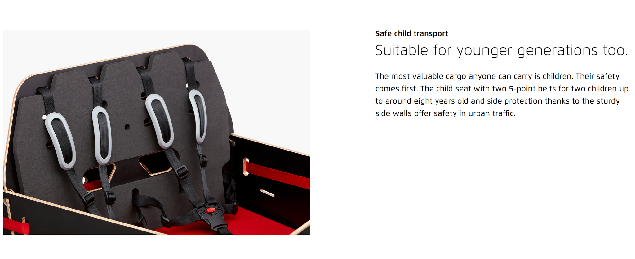 Safe child transport  Suitable for younger generations too. The most valuable cargo anyone can carry is children. Their safety comes first. The child seat with two 5-point belts for two children up to around eight years old and side protection thanks to the sturdy side walls offer safety in urban traffic.