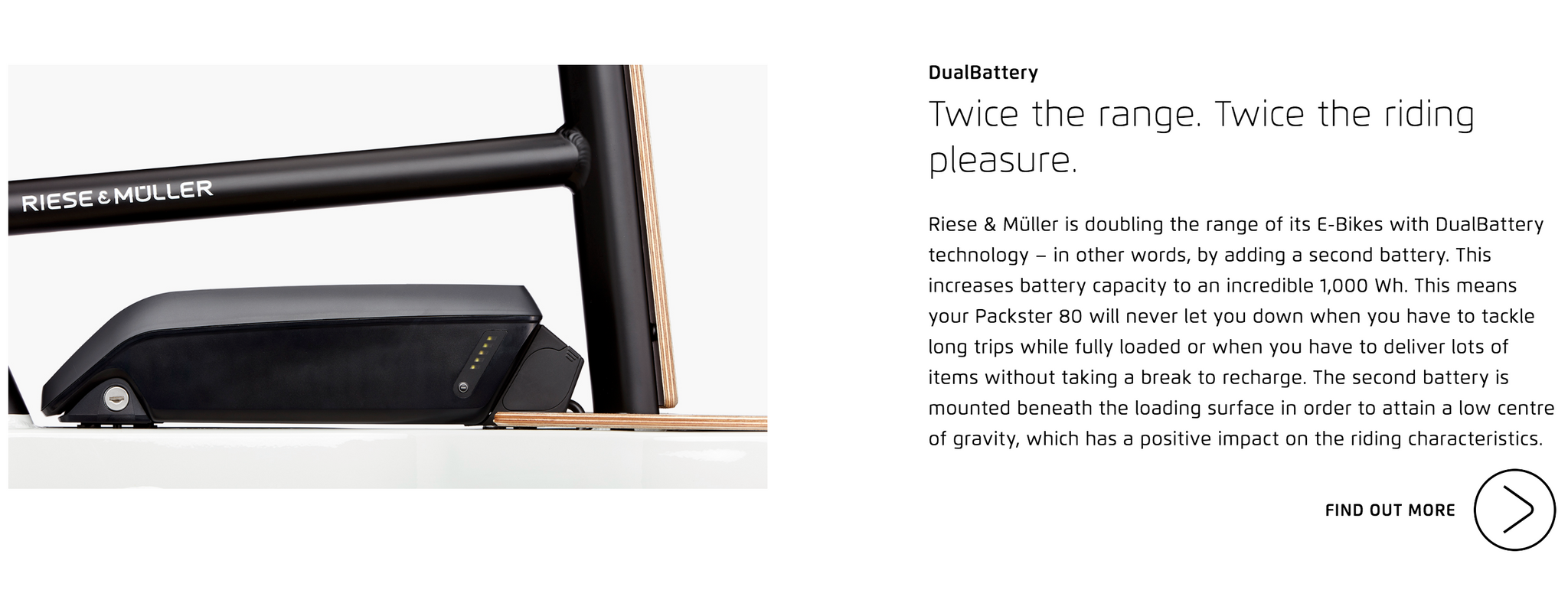 DualBattery  Twice the range. Twice the riding pleasure. Riese & Müller is doubling the range of its E-Bikes with DualBattery technology – in other words, by adding a second battery. This increases battery capacity to an incredible 1,000 Wh. This means your Packster 80 will never let you down when you have to tackle long trips while fully loaded or when you have to deliver lots of items without taking a break to recharge. The second battery is mounted beneath the loading surface in order to attain a low centre of gravity, which has a positive impact on the riding characteristics.