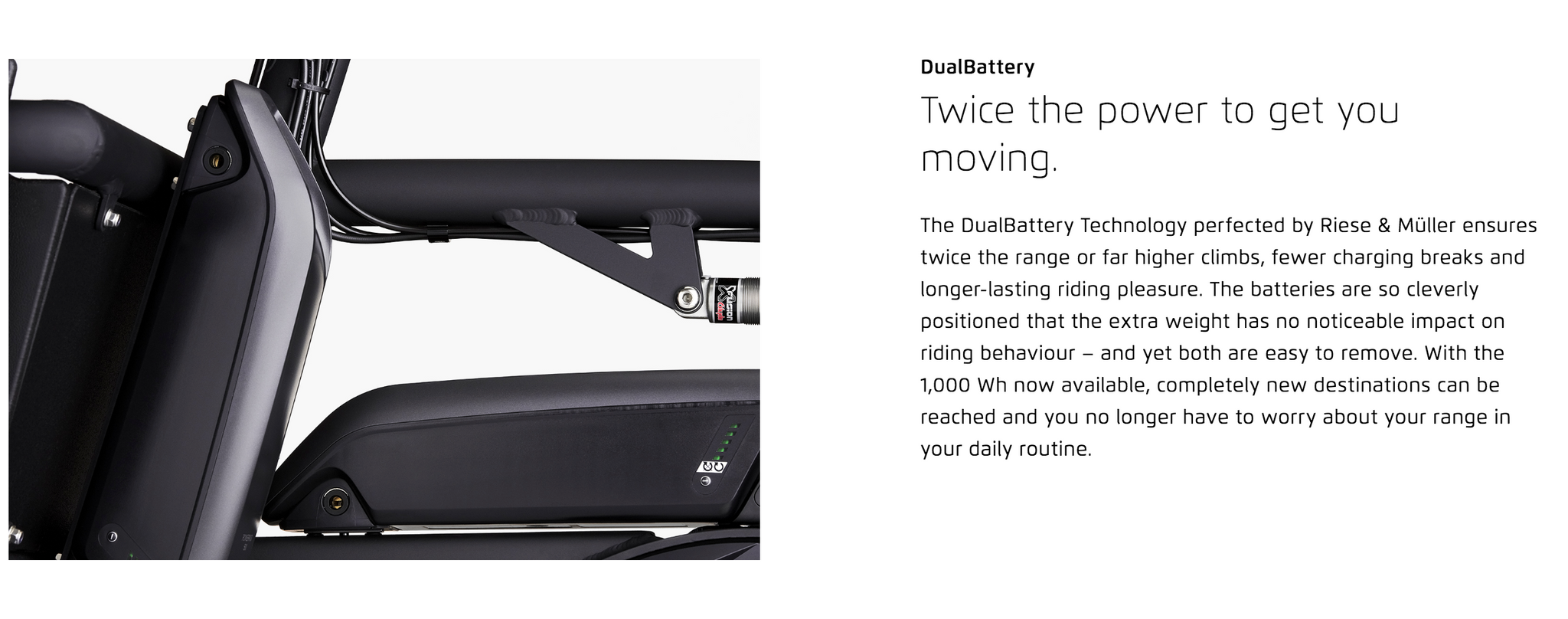 DualBattery  Twice the power to get you moving. The DualBattery Technology perfected by Riese & Müller ensures twice the range or far higher climbs, fewer charging breaks and longer-lasting riding pleasure. The batteries are so cleverly positioned that the extra weight has no noticeable impact on riding behaviour – and yet both are easy to remove. With the 1,000 Wh now available, completely new destinations can be reached and you no longer have to worry about your range in your daily routine.