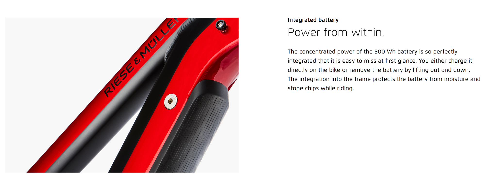 Power from within. The concentrated power of the 500 Wh battery is so perfectly integrated that it is easy to miss at first glance. You either charge it directly on the bike or remove the battery by lifting out and down. The integration into the frame protects the battery from moisture and stone chips while riding.