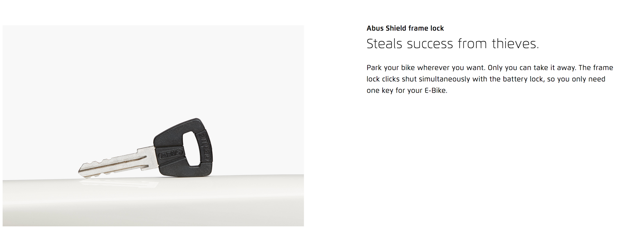 Abus Shield frame lock  Steals success from thieves. Park your bike wherever you want. Only you can take it away. The frame lock clicks shut simultaneously with the battery lock, so you only need one key for your E-Bike.