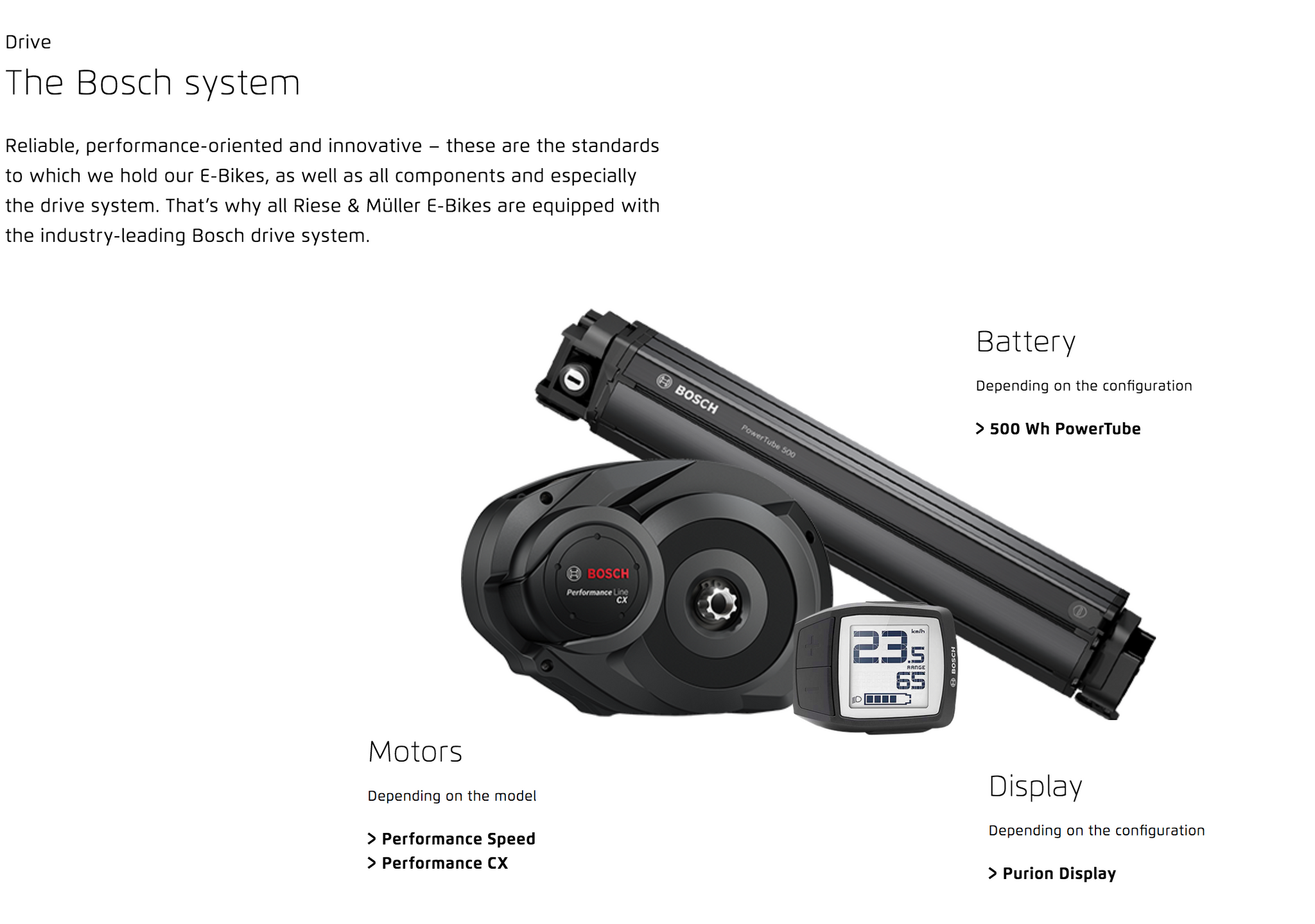 Drive  The Bosch system Reliable, performance-oriented and innovative – these are the standards to which we hold our E-Bikes, as well as all components and especially the drive system. That's why all Riese & Müller E-Bikes are equipped with the industry-leading Bosch drive system.