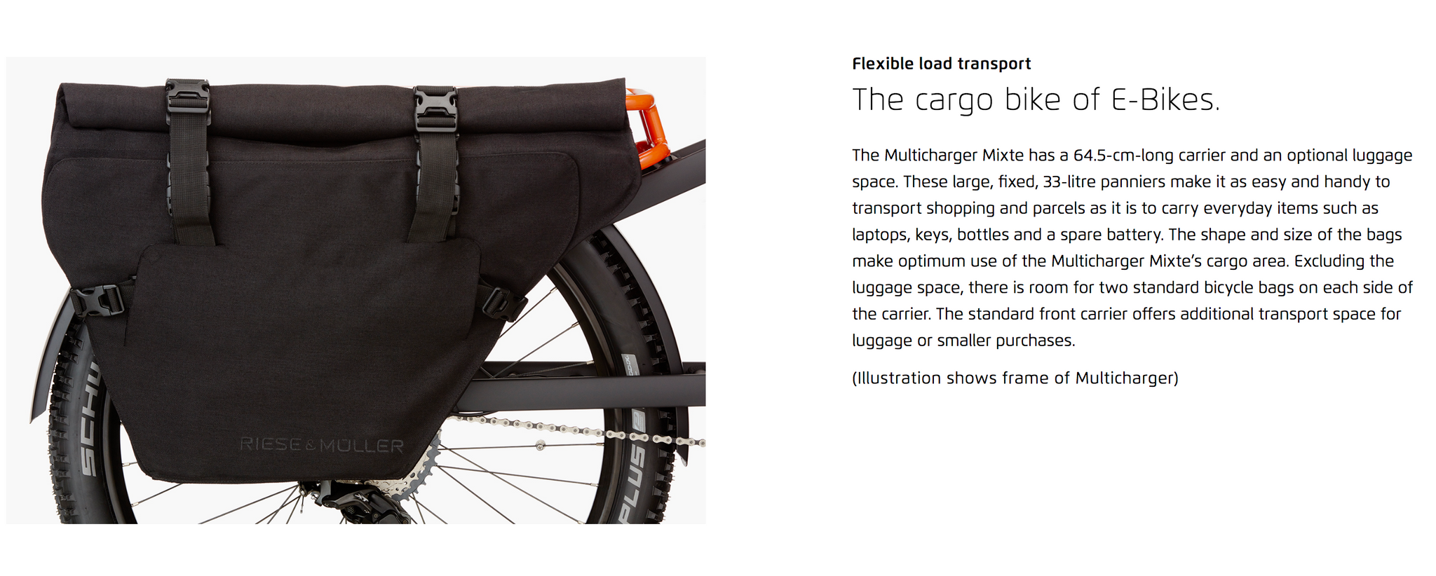 Flexible load transport  The cargo bike of E-Bikes. The Multicharger Mixte has a 64.5-cm-long carrier and an optional luggage space. These large, fixed, 33-litre panniers make it as easy and handy to transport shopping and parcels as it is to carry everyday items such as laptops, keys, bottles and a spare battery. The shape and size of the bags make optimum use of the Multicharger Mixte's cargo area. Excluding the luggage space, there is room for two standard bicycle bags on each side of the carrier. The standard front carrier offers additional transport space for luggage or smaller purchases.  (Illustration shows frame of Multicharger)