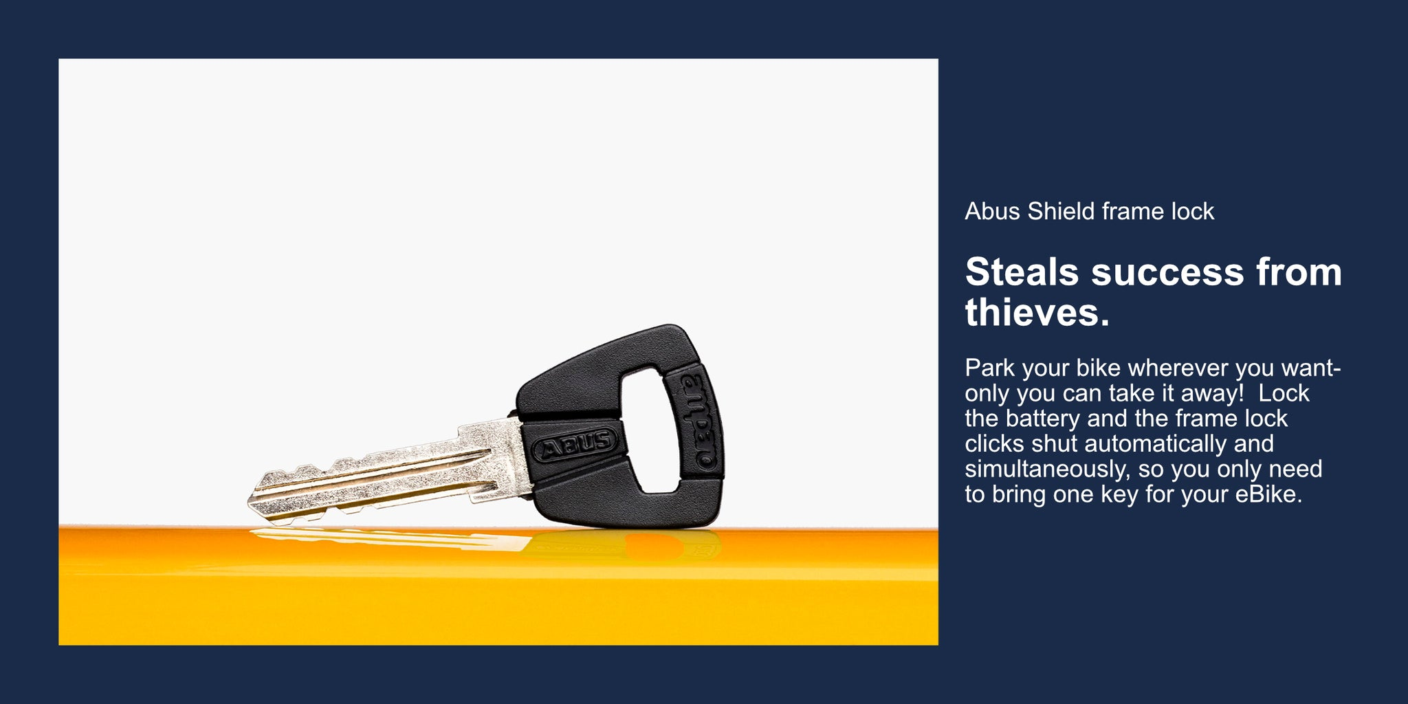 Abus Shield frame lock  Steals success from thieves.  Park your bike wherever you want- only you can take it away!  Lock the battery and the frame lock clicks shut automatically and simultaneously, so you only need to bring one key for your eBike.