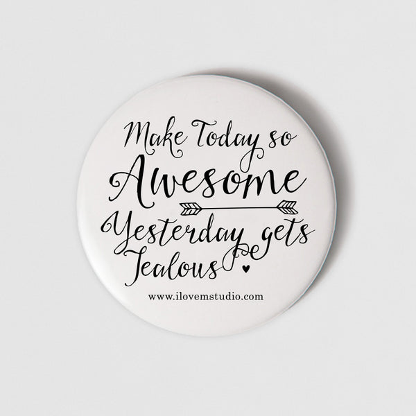 BADGE MAGNET - MAKE TODAY SO AWESOME YESTERDAY GETS JEALOUS