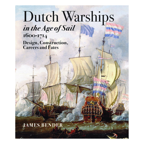 Dutch Warships in the Age of Sail, 1600-1714: Design, Construction, Careers, and Fates
