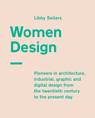 Women Design: Pioneers in Architecture, Industrial, Graphic and Digital Design