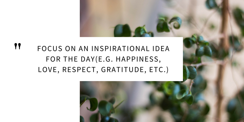 focus on an inspirational idea for the day (e.g. happiness, love, respect, gratitude, etc.)