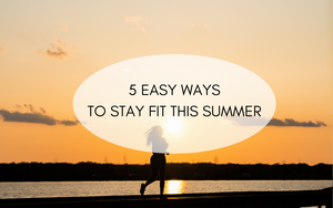 5 Easy Ways to Stay Fit This Summer