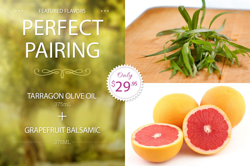 Perfect Pairing - Tarragon Olive Oil and Grapefruit Balsamic Pairing