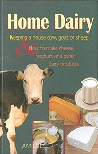 Home dairy : keeping a house cow, goat or sheep & how to make cheese, yoghurt and other dairy products