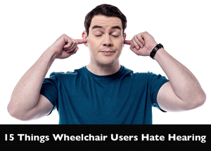 15 Things Wheelchair Users Hate Hearing