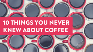 10 Things You Never Knew About Coffee
