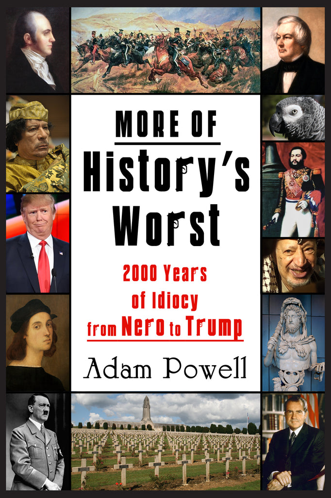 MORE OF HISTORY'S WORST: 2000 Years of Idiocy from Nero to Trump