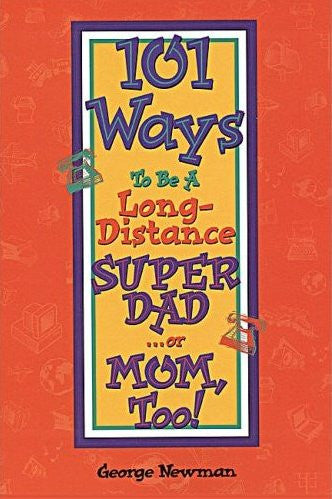 101 Ways To Be A Long-Distance SUPER DAD . . . or MOM, Too! by George Newman