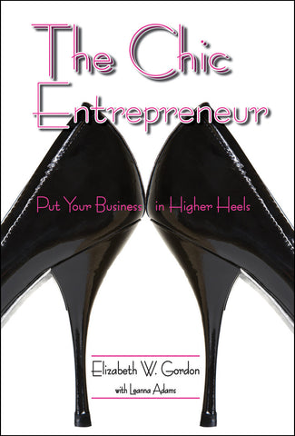 The Chic Entrepreneur:  Put Your Business in Higher Heels by Elizabeth Gordon