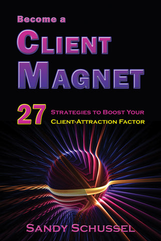 Become a Client Magnet: 27 Strategies to Boost Your Client-Attraction Factor by Sandy Schussel