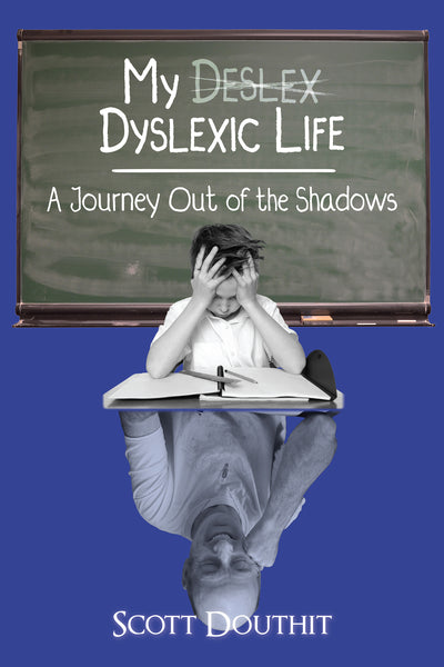My Dyslexic Life: A Journey Out of the Shadows by Scott Douthit