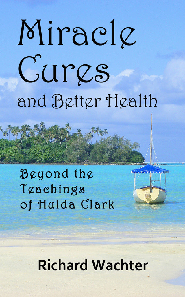 MIRACLE CURES and BETTER HEALTH:  Beyond the Teachings of Hulda Clark  by Richard Wachter