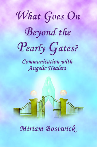 What Goes on Beyond the Pearly Gates:  Communication with Angelic Healers by Miriam Bostwick