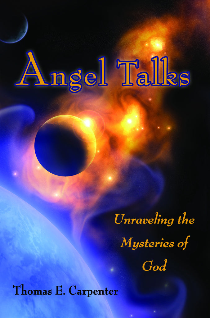 ANGEL TALKS:  Unraveling the Mysteries of God by Thomas E. Carpenter
