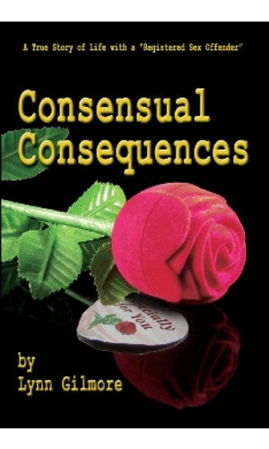"Consensual Consequences: A True Story of Life with a ""Registerd Sex Offender"" by Lynn Gilmore"