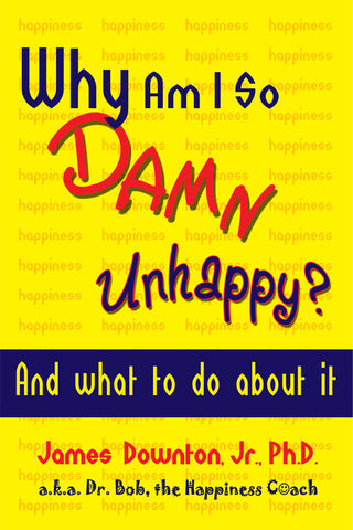 Why Am I So DAMN Unhappy?  And what to do about it by James Downton, Jr., Ph.D.