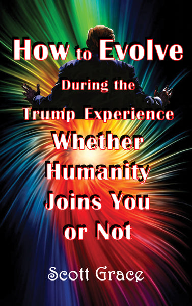 HOW TO EVOLVE DURING THE TRUMP EXPERIENCE  WHETHER HUMANITY JOINS YOU OR NOT by Scott Grace