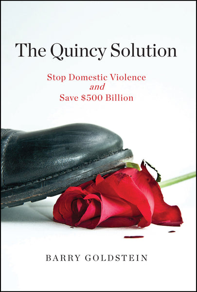 THE QUINCY SOLUTION: Stop Domestic Violence and Save $500 Billion by Barry Goldstein