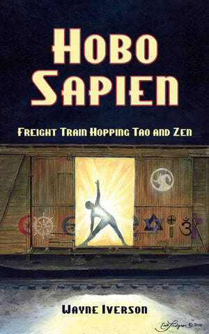HOBO SAPIEN: FREIGHT TRAIN HOPPING TAO AND ZEN by Wayne Iverson