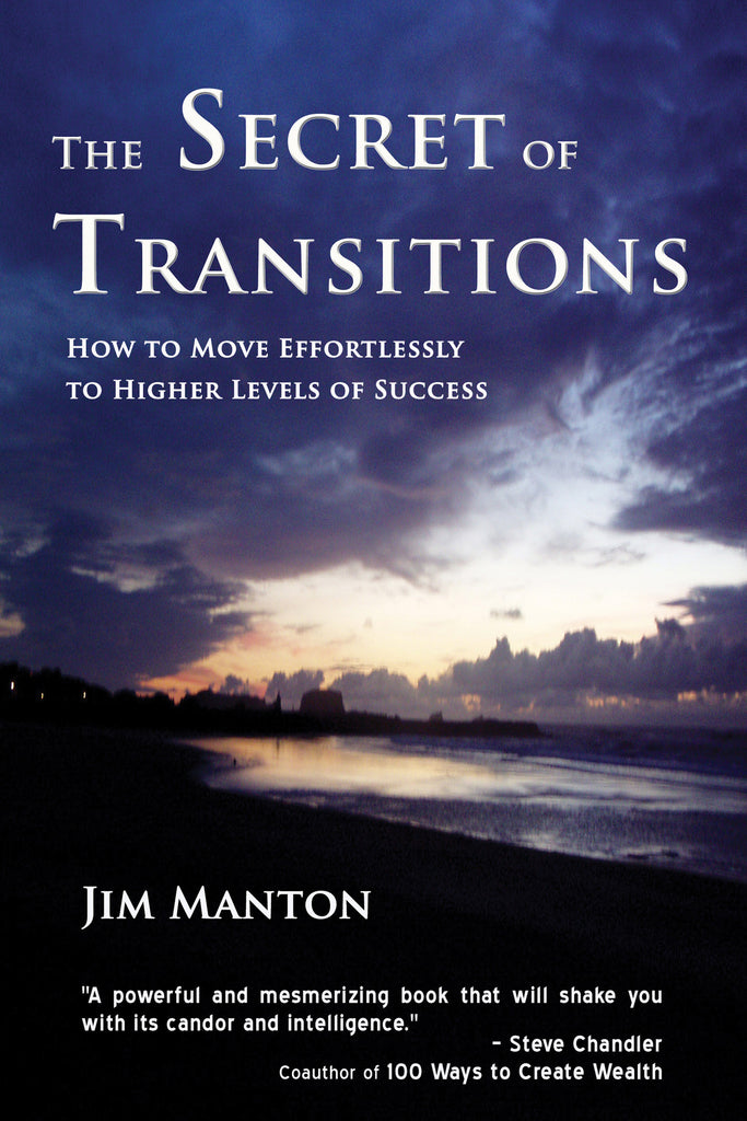 The Secret of Transitions:  How to Move Effortlessly to Higher Levels of Success by Jim Manton