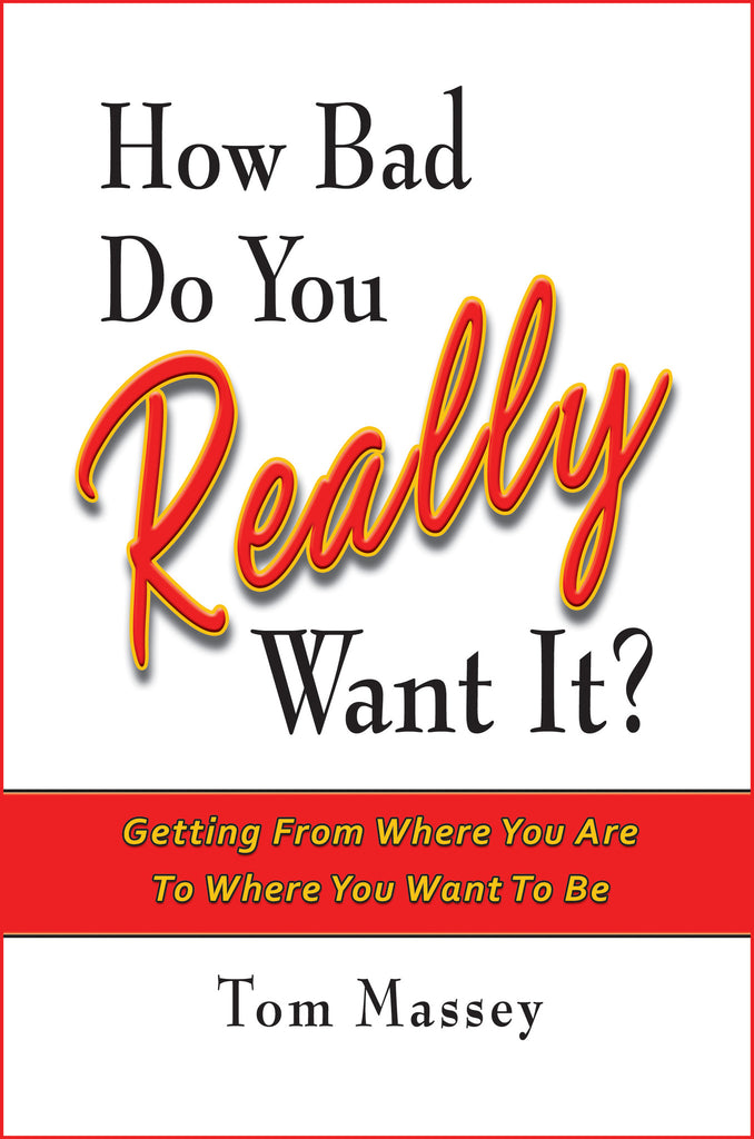 How Bad Do You REALLY Want It?  Getting From Where You Are To Where You Want To Be by Tom Massey