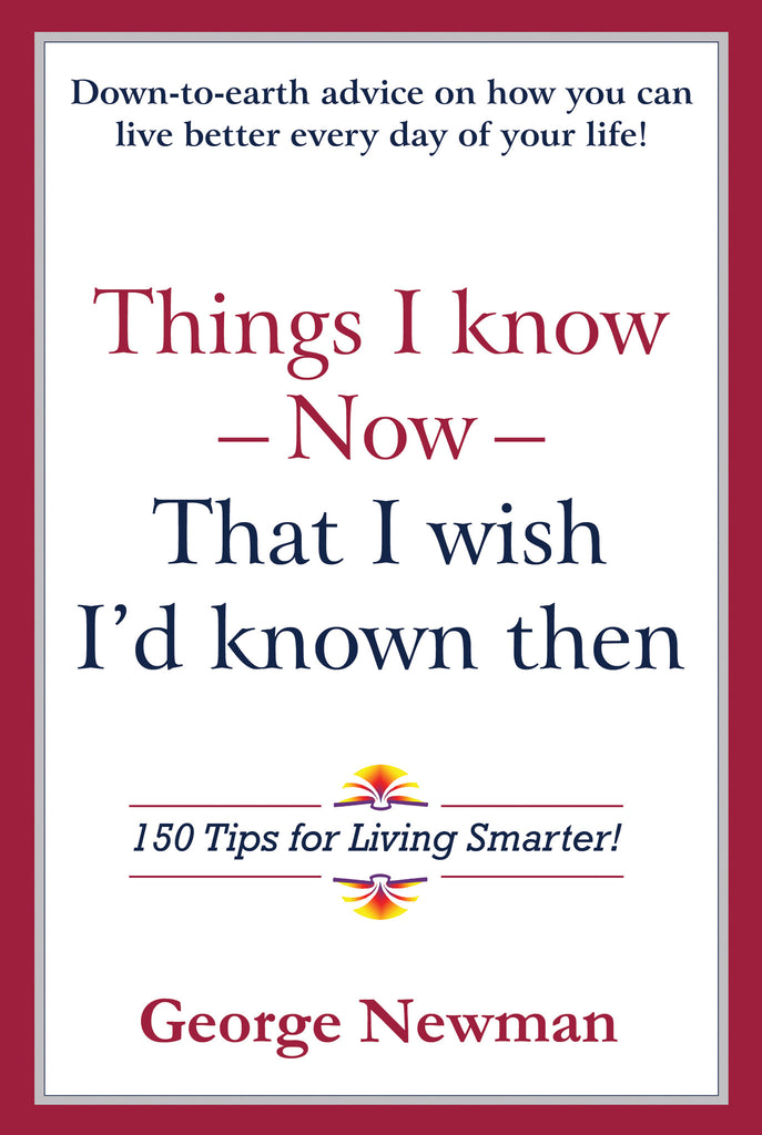 Things I know Now that I wish I'd known then by George Newman