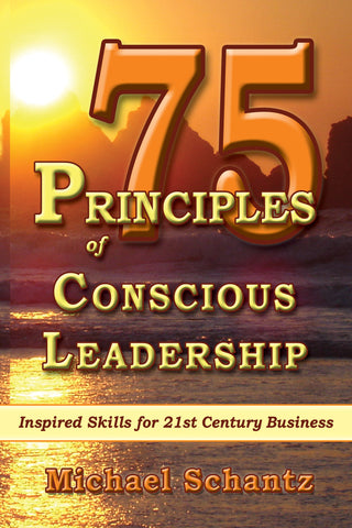 75 PRINCIPLES OF CONSCIOUS LEADERSHIP:  Inspired Skills for 21st Century Business by Michael Schantz