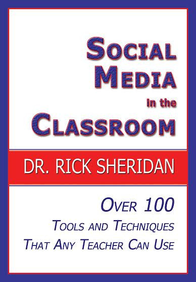 SOCIAL MEDIA IN THE CLASSROOM: Over 100 Tools and Techniques That Any Teacher Can Use by Dr. Rick Sheridan