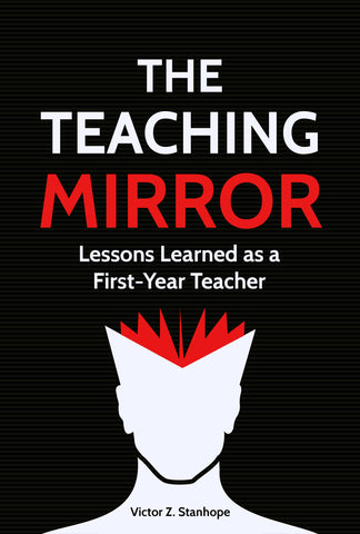 THE TEACHING MIRROR: Lessons Learned as a First-Year Teacher by Victor Z. Stanhope