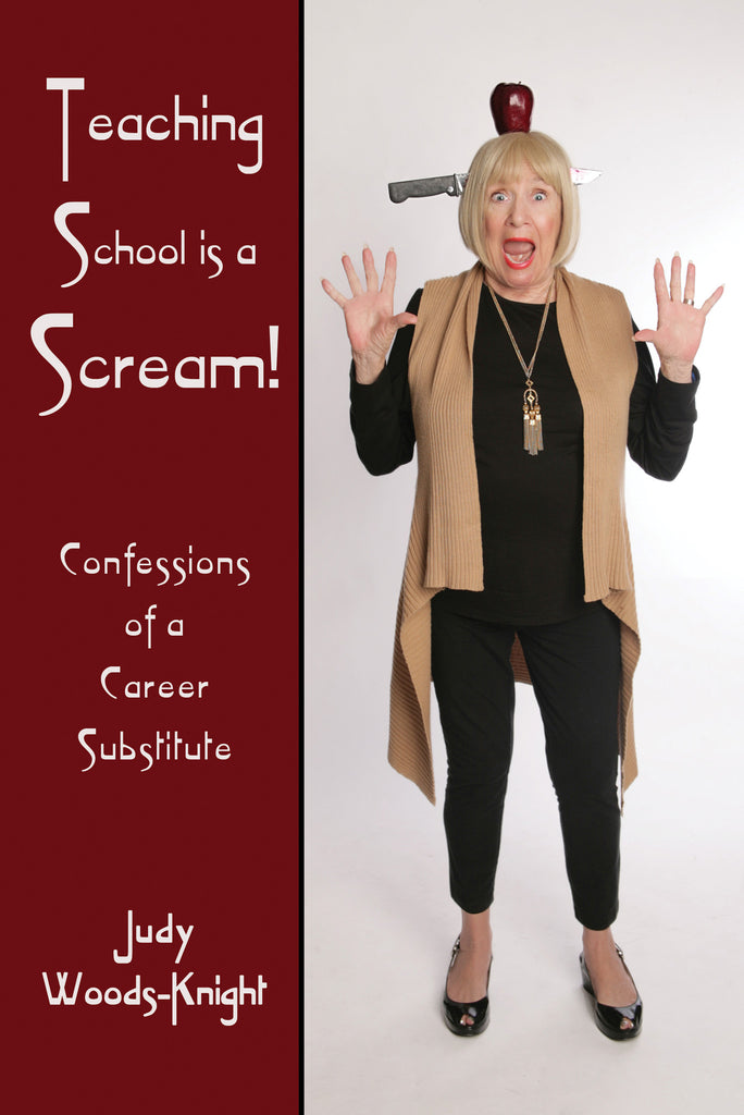 Teaching School is a Scream! Confessions of a Career Substitute by Judy Woods-Knight