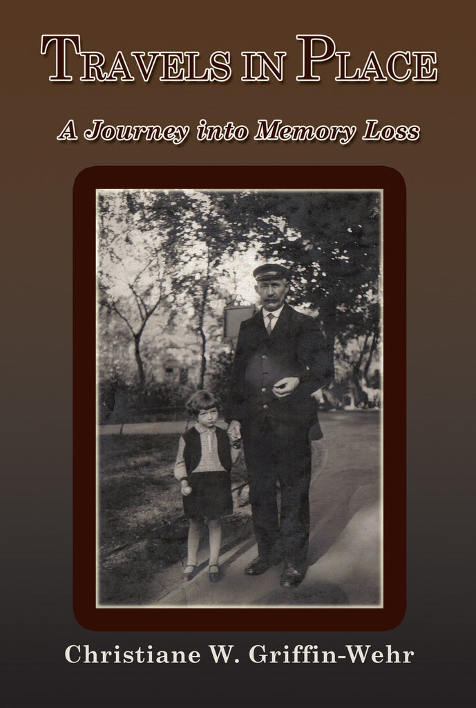 TRAVELS IN PLACE:  A Journey Into Memory Loss by Christiane W. Griffin-Wehr