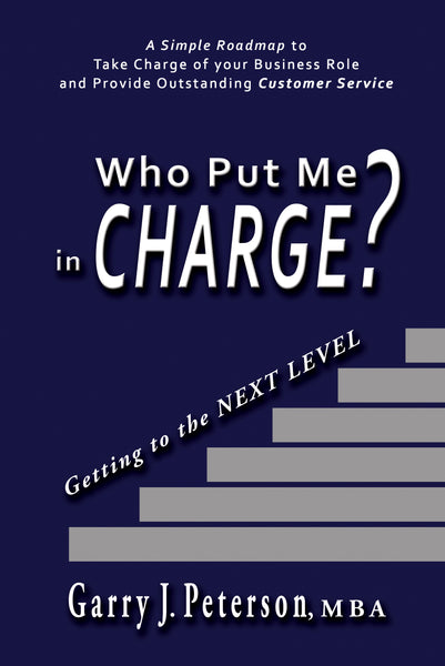 Who Put Me in CHARGE? Getting to the NEXT LEVEL by Garry J. Peterson, MBA
