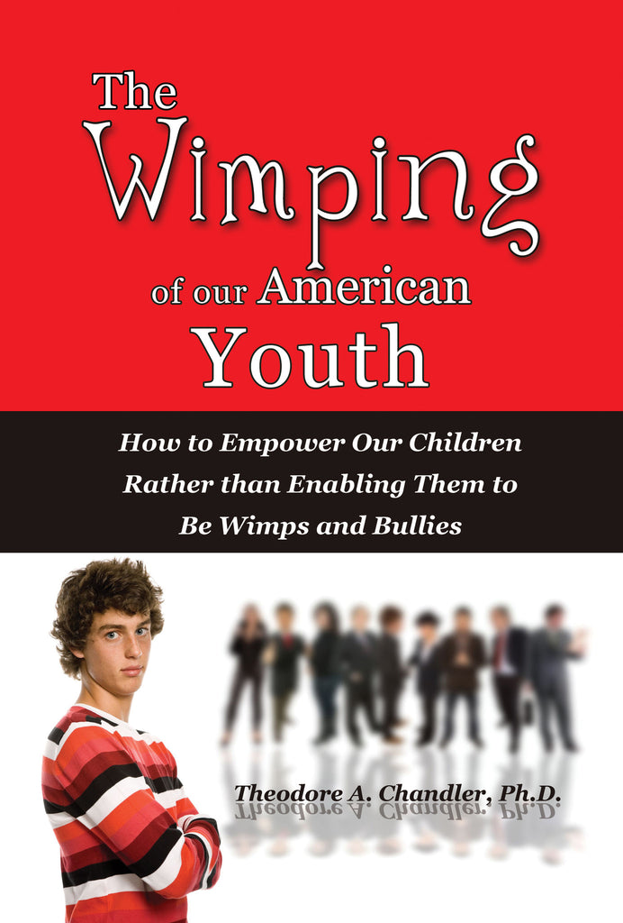 The Wimping of Our American Youth: How to Empower Our Children Rather than Enabling Them to Be Wimps and Bullies