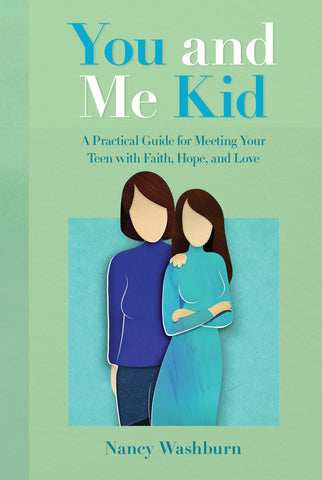 YOU AND ME KID: A Practical Guide for Meeting Your Teen with Faith, Hope, and Love by Nancy Washburn