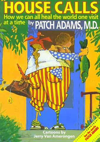 HOUSE CALLS:  How We Can All Heal the World One Visit at a Time by Patch Adams