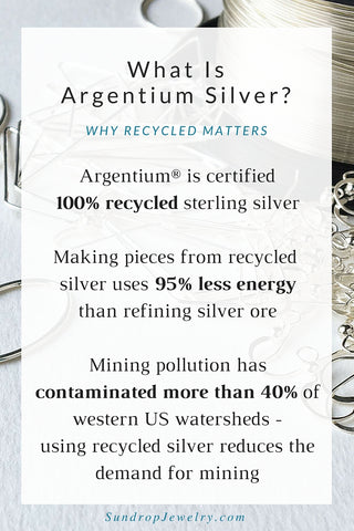What is Argentium silver?  It's 100% recycled silver.  It takes only 5% of the energy to make as virgin silver, and reduces the demand for metals mining (one of the most polluting industries in the world).