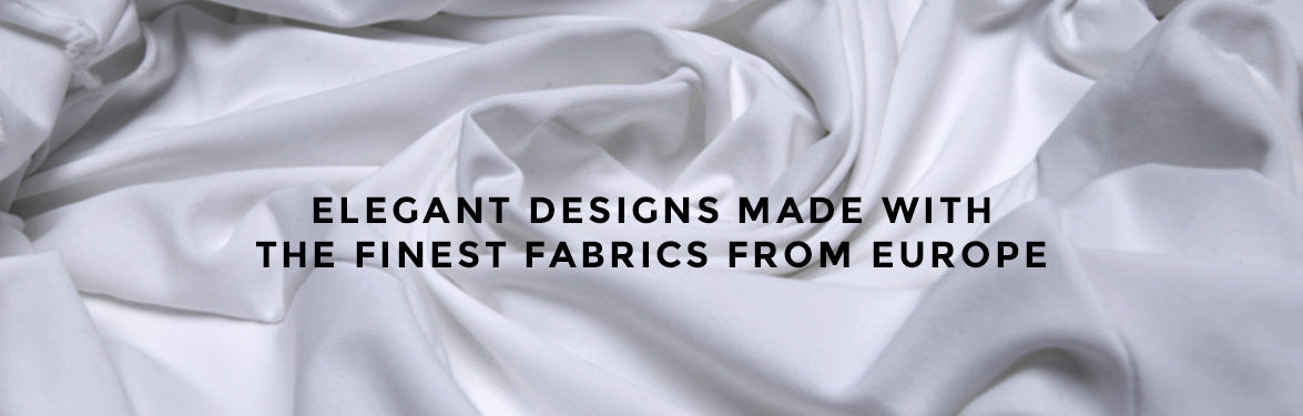 Elegant Designs Made With The Finest Fabrics From Europe.